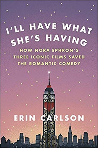 I'll Have What She's Having: How Nora Ephron's Three Iconic Films Saved the Romantic Comedy - by Erin Carlson