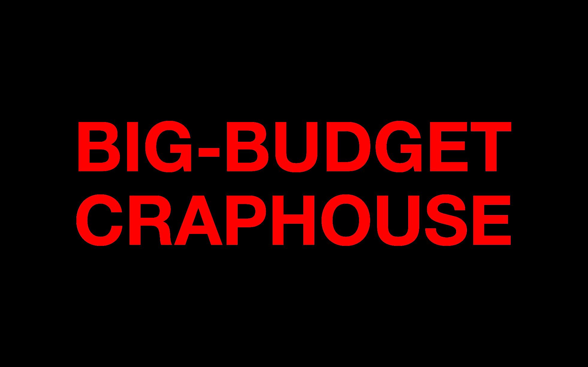 Big-Budget Craphouse.jpg