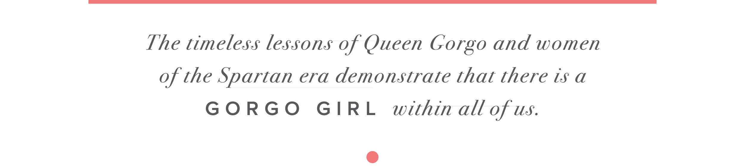 The timeless lessons of Queen Gorgo and women of the Spartan era demonstrate that there is a GORGO Girl within all of us.