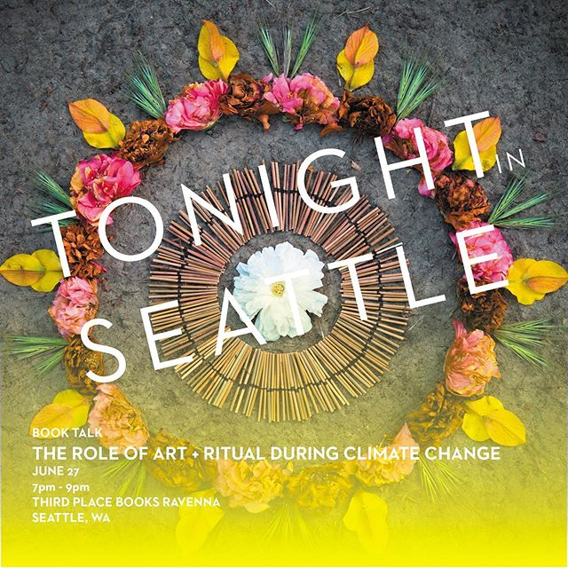 Tonight in Seattle, I'm reading from my book and speaking about the role of ART + RITUAL during CLIMATE CHANGE . 7-9pm Third Place Books Ravenna 6504 20th Ave NE, Seattle . Tag your Seattle friends!