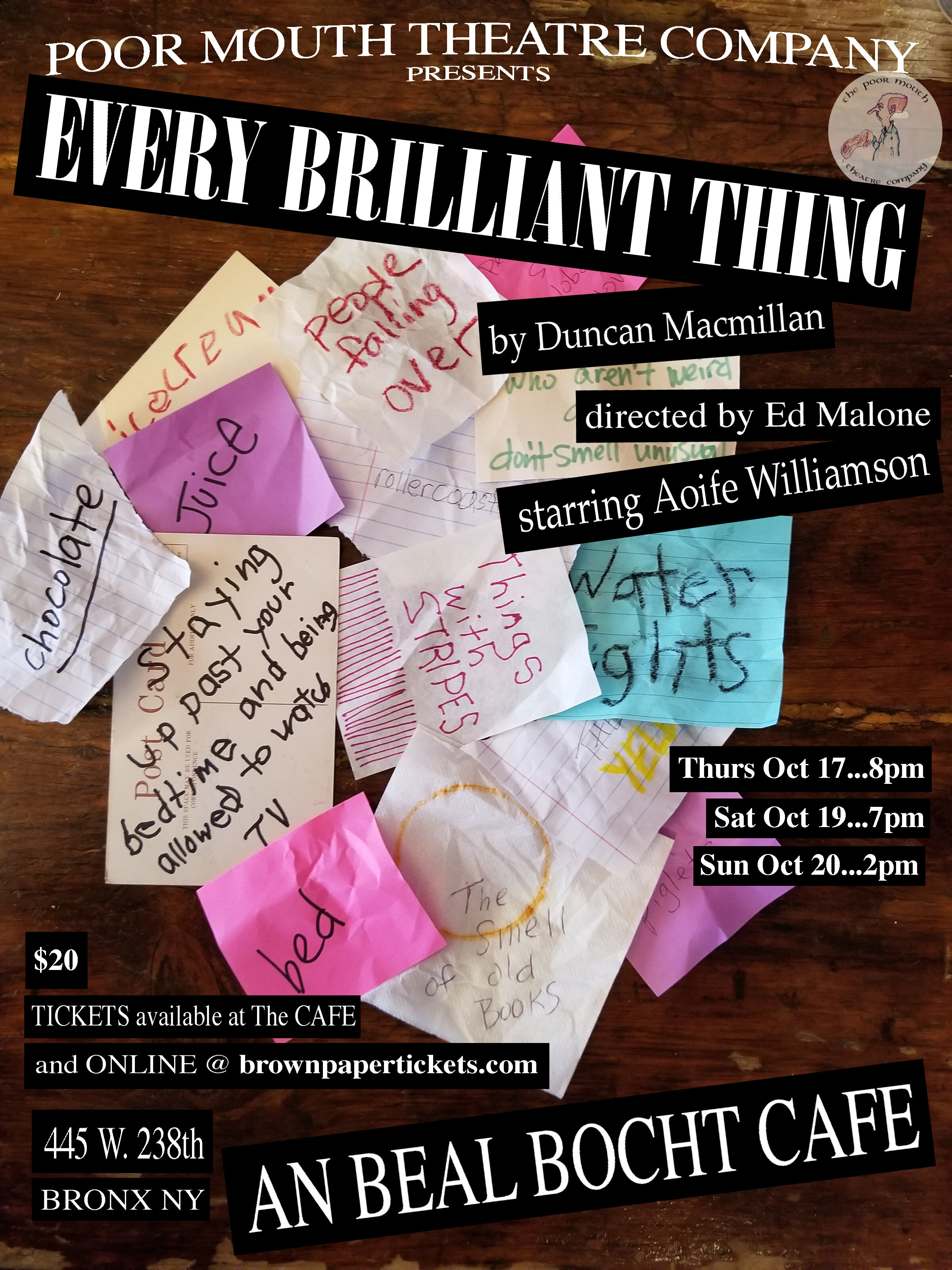 OLD FLYER - Poor mouth theatre company presents every brilliant thing by duncan macmillan directed by ed malone starting aoife williamson thurs oct 17…8pm sat oct 19…7pm sun oct 20…2pm $20 tickets available at the cafe and online @brownpapertickets.com 445 w.238th bronx ny an beal bocht cafe