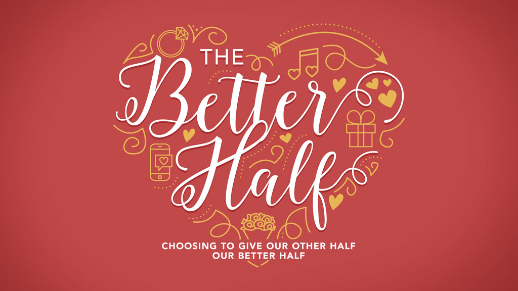 The Better Half - Choosing To Give Our Other Half Our Better Half  Our lives are filled with all kinds of relationships and some take more work than others. What part of yourself are you giving? Is it your best? In this series we'll look at giving our better half to our relationships, our families, our friendships and our faith.