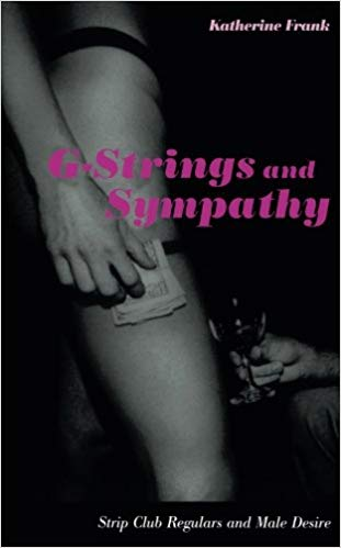 G-Strings and Sympathy: Strip Club Regulars and Male Desire - Katherine Frank2002