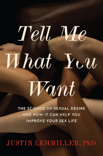 Tell Me What You Want: The Science of Sexual Desire and How It Can Help You Improve Your Sex Life - Justin J. Lehmiller2018