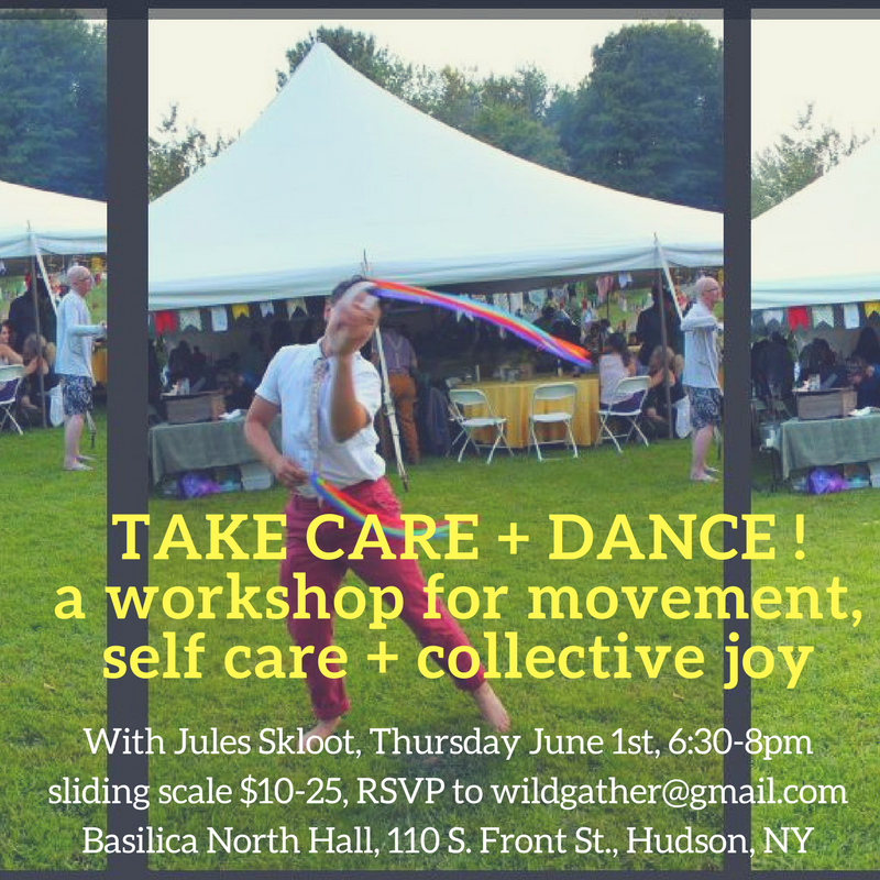 WILD GATHER HOSTS JULES SKLOOT FOR :  TAKE CARE + DANCE! Come move and sweat to sweet and grooveable beats, all while connecting to a group of other humans! We will turn and jump and make our molecules bounce! There will be chances to make up your own movements that feel good in the moment, as well as time to learn a set sequence that incorporates elements from contemporary dance, ballet, and folk dance forms. We will fill ourselves up with ourselves, mirror each others brilliance, and support each other to fly.  All are welcome! That means you, regardless of your dance history or non-history. The floor in this space is concrete so you might consider bringing a pair of clean sneakers to add some cushion to the experience. This class is open to people of all abilities, and the space is wheelchair accessible. If you have questions, needs or concerns beforehand so I can be thinking about you, feel free to email Jules at sklootj@gmail.com  Teacher Bio: Jules Skloot is a dancer, performance maker, and educator based in Brooklyn, N.Y. Jules frequently collaborates and performs with Katy Pyle and the Ballez, a radical dance company working reverently and irreverently within and around the form of ballet to create queer spectacles that show and celebrate queer lives. Jules facilitates anti-oppression workshops and trainings, teaches adult Ballez, creative dance to young ones, and health classes to middle schoolers, and is committed to liberation and joy in all these endeavors.  Thursday June 1st, 6:30-8pm $10-25 sliding scale RSVP to wildgather@gmail.com Basilica North Hall, 110 South Front Street, Hudson, NY