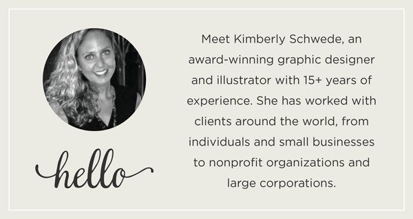 Meet Kimberly Schwede, an award-winning graphic designer and illustrator with 15+ years of experience. She has worked with clients around the world, from individuals and small businesses to nonprofit organizations and large corporations.