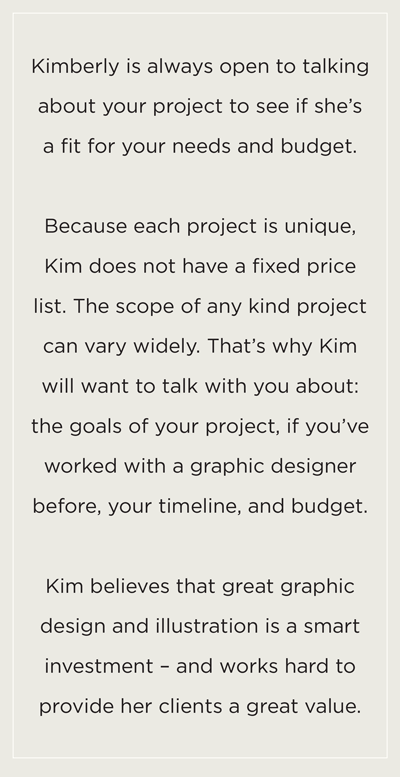 Kimberly is always open to talking about your project to see if she's a fit for your needs and budget.Because each project is unique, Kim does not have a fixed price list. The scope of any kind project can vary widely. That's why Kim will want to talk with you about: the goals of your project, if you've worked with a graphic designer before, your timeline, and budget.Kim believes that great graphic design and illustration is a smart investment – and works hard to provide her clients a great value.