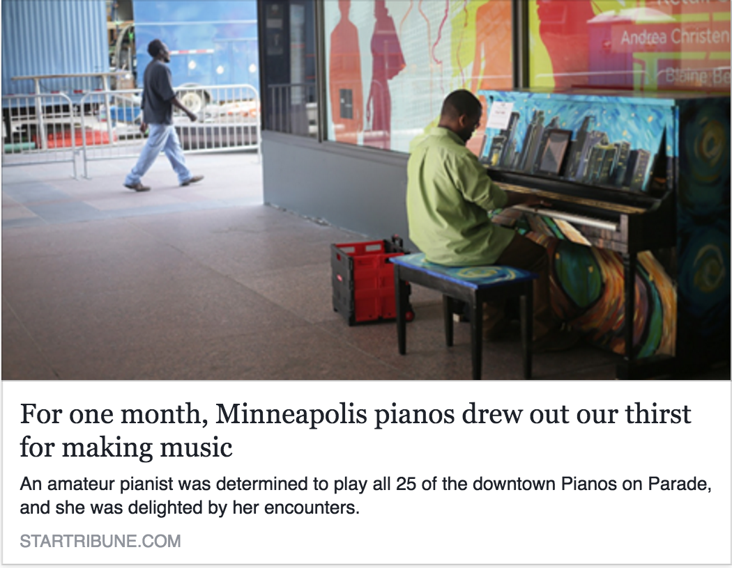 Star Tribune : I took the Pianos On Parade -- 25 pianos, painted by local artists with Minneapolis scenes, sprinkled around downtown -- as a challenge, and determined to play them all before they get carted off at the end of June. (June '16)