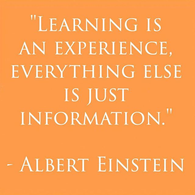 Experiences are so important. They define what we learn. We don't just learn in classrooms or by reading books but by going out there and doing it.  Make that experience memorable, make it stand out, and you will always be learning.