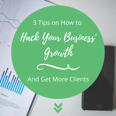 3 Tips on How to Hack Your Business' Growth & Get More Clients