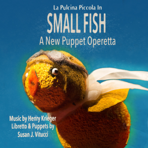 SMALL FISH - A new full-length puppet operettaMusic by Henry KriegerLibretto & Puppets by Susan J. VitucciMusic Direction by Ben Krauss