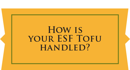 How is your ESF Tofu handled?