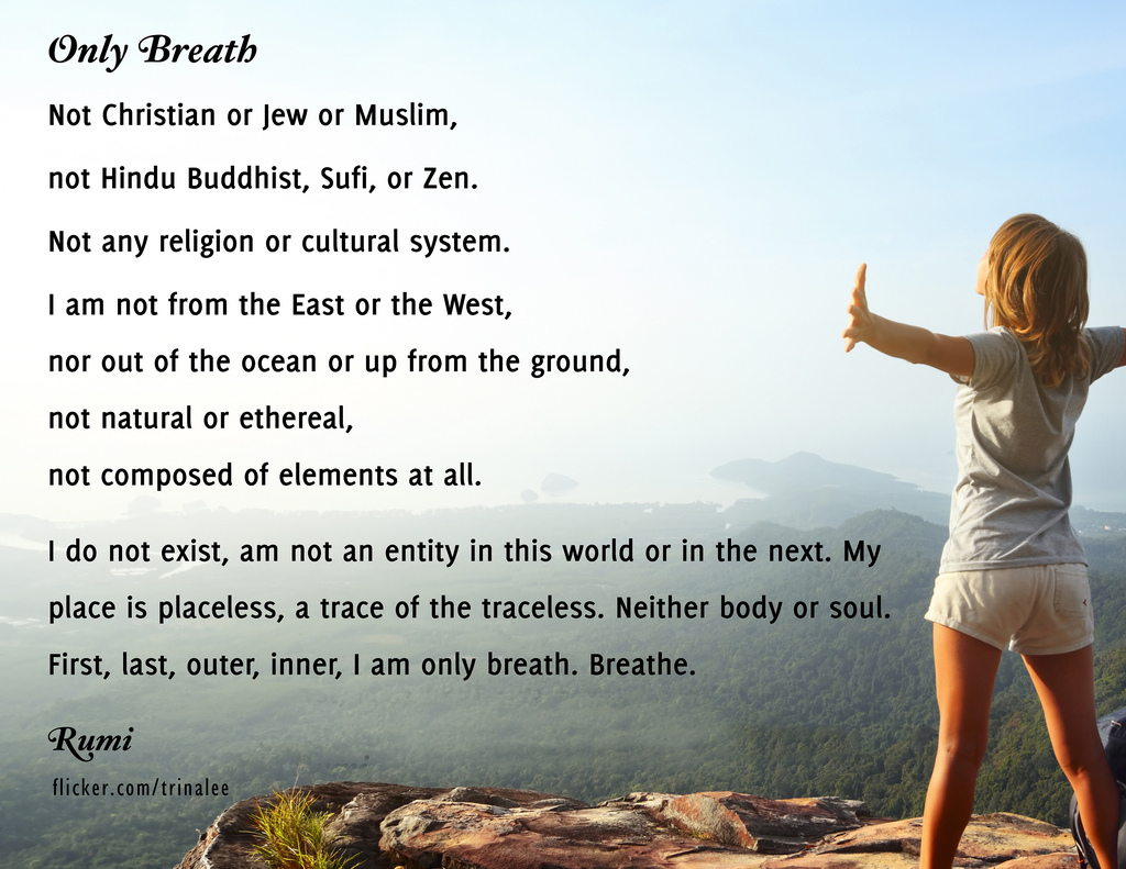 Only breath - I am not an entity in this world or in the next. My place is placeless, a trace of the traceless. Neither body or soul. First, last, outer, inner, I am only breath. Breathe.