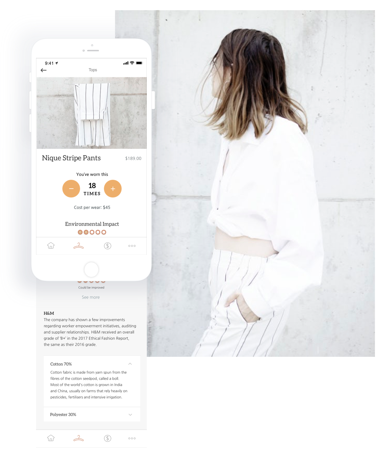 Learn about the clothes you own to help you make better decisions. - Log how many times you've worn an item to calculate your cost per wear. Learn about the environmental impact of your clothes based on public brand information and material and fabric insights.User goal: Buy more quality clothing (through education of material and fabric), declutter and simplify (knowing cost per wear lets you review what items you are not wearing)