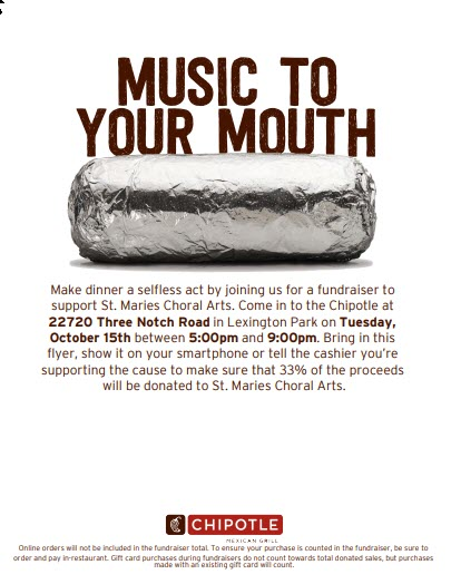 Chipotle - SMCA Fundraiser - Join us for dinner at Lexington Park Chipotle Tuesday, October 15, 2019 5pm - 9-pm. Mention SMCA or show this flyer to the cashier and 33% will be donated to St. Maries Choral Arts. Thanks for helping us out! See you there!
