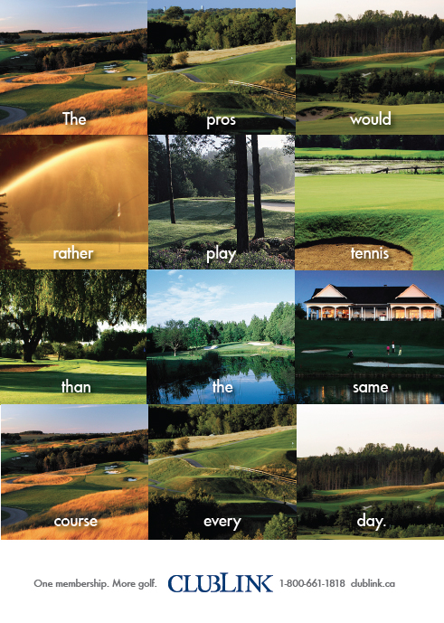 One of three magazine ads for Clublink. Wrote and art directed the campaign. Which, by all accounts, did quite well.