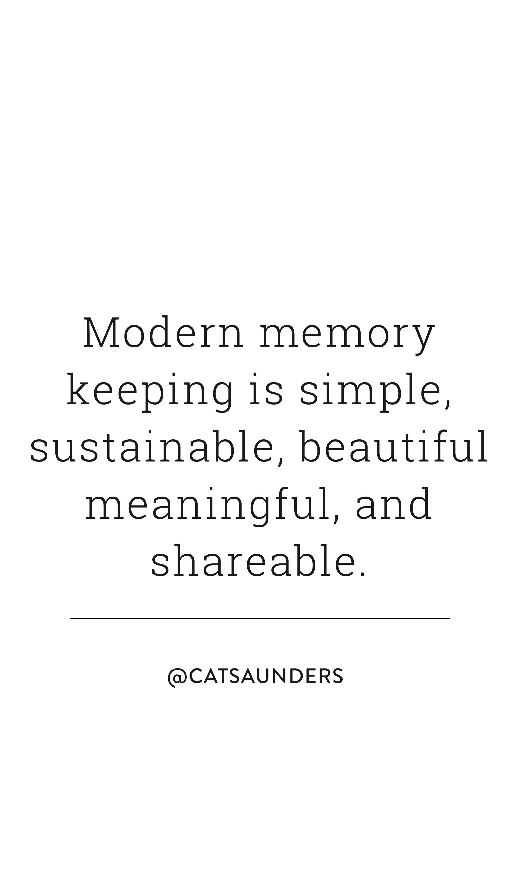 Modern memory keeping is simple, sustainable, beautiful, meaningful, and shareable. @catsaunders | All The Best