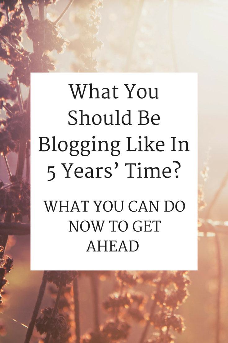 What You Should Be Blogging Like In 5 Years' Time? - Insights Into the Future + What You Can Do Now To Get Ahead