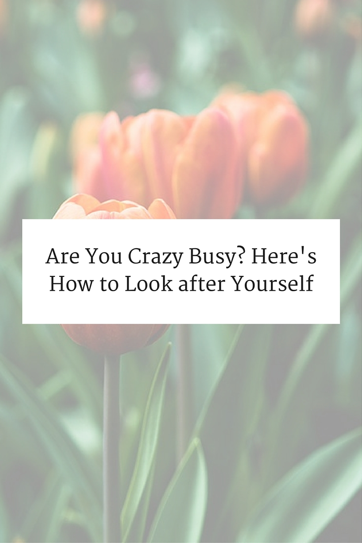 re You Crazy Busy? Here's How to Look after Yourself