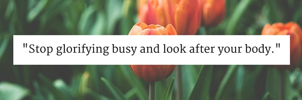 Stop glorifying busy and look after your body.