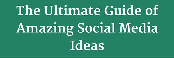 The Ultimate Guide of Amazing Social Media Ideas