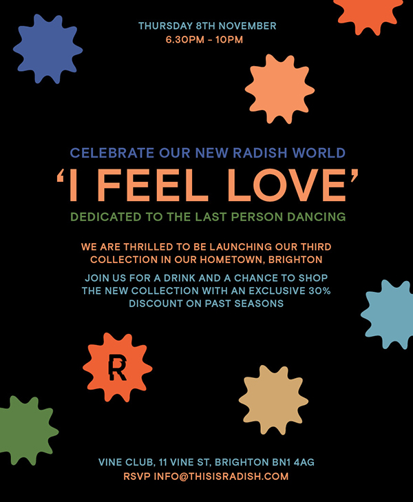We are very excited to be launching our third collection in our hometown of Brighton. Join us for an evening of drinks, shopping and more in this special setting. With a chance to try on our new 'I Feel Love' collection. There will also be a selection of our past collections with 30% off.   Thursday 8th November // 6.30pm - 10pm // Vine Club, 11 Vine Street, Brighton BN1 4AG   RSVP - info@thisisradish.com  We can't wait to see you!  RADISH x