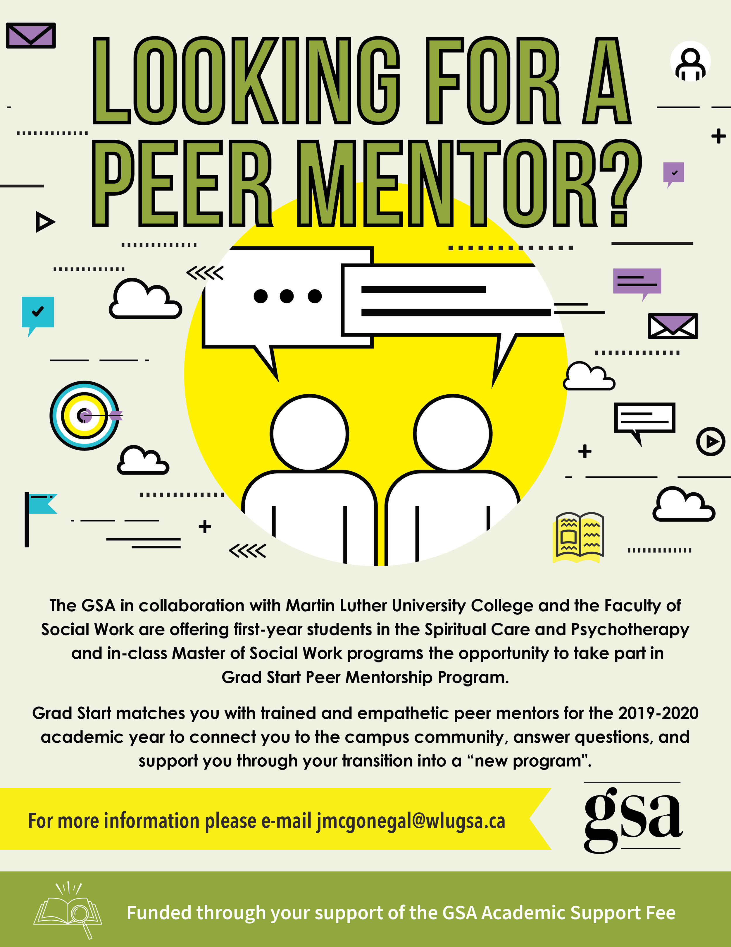 "The GSA in collaboration with Martin Luther University College and the Faculty of Social Work are offering first-year students in the Spiritual Care and Psychotherapy and in-class Master of Social Work programs the opportunity to take part in Grad Start Peer Mentorship Program.  Grad Start matches you with trained and empathetic peer mentors for the 2019-2020 academic year to connect you to the campus community, answer questions, and support you through your transition into a ""new program"".  For more information please e-mail jmcgonegal@wlugsa.ca  Funded through your support of the GSA Adademic Support Fee."
