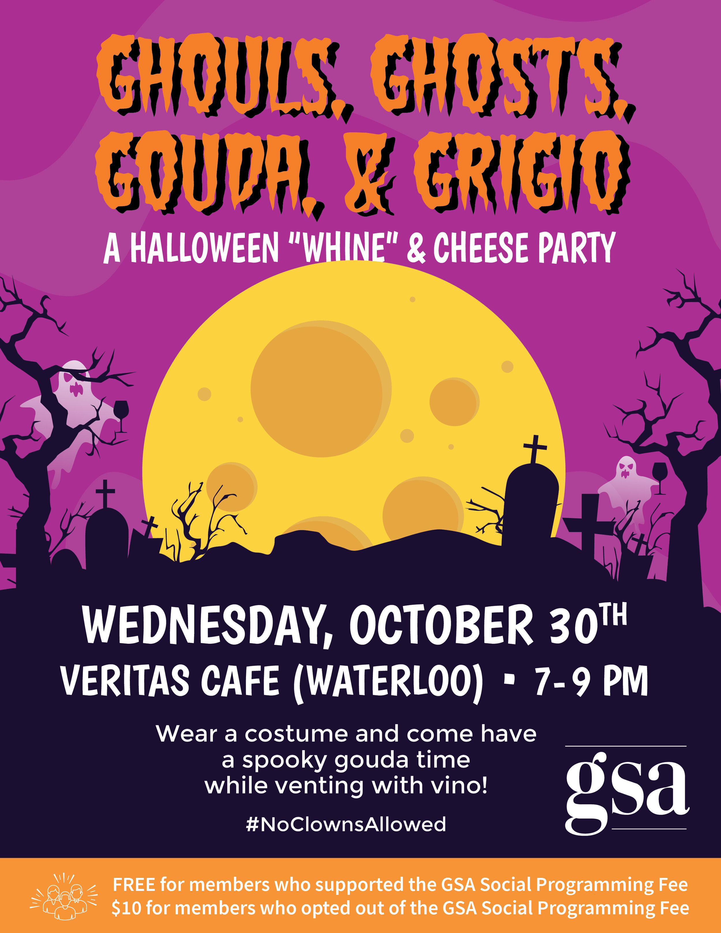 """Ghouls, ghosts, gouda, & grigio: a halloween """"whine"""" & cheese party. Wednesday, October 30th in Veritas Cafe (Waterloo) from 7-9 PM. Wear a costume and come have a spooky gouda time while venting with vino! #NoClownsAllowed FREE for members who supported the GSA Social Programming Fee. $10 for members who opted out of the GSA Social Programming Fee."""