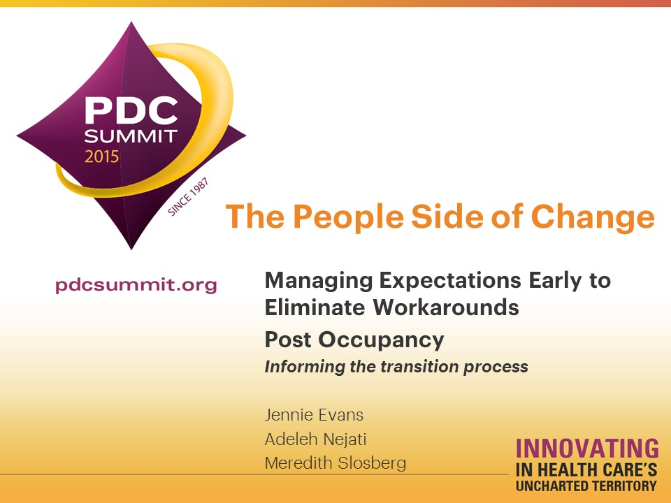 The People Side of Change: Managing Expectations Early to Eliminate Workarounds Post Occupancy,  Informing the transition process     Jennie Evans, Adeleh Nejati, and Meredith Slosberg   Healthcare Facility Planning ,  Design, and Construction (PDC) Conference