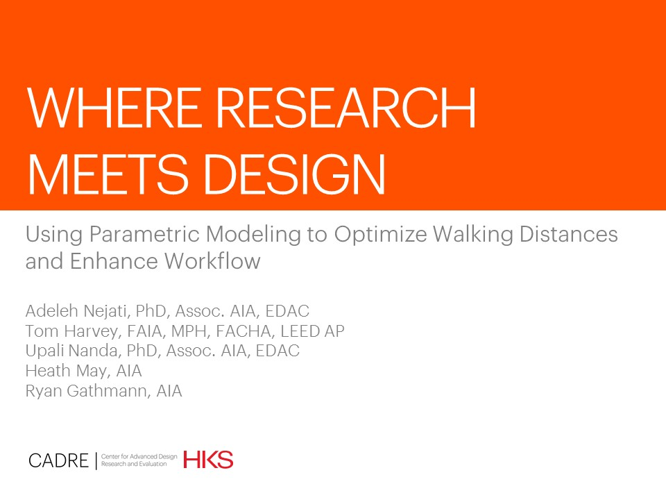 Where Research Meets Design: Using Parametric Modeling to Optimize Walking Distances  and Enhance Workflow    Adeleh Nejati, Tom Harvey, Upali Nanda, Heath May, and Ryan Gathmann  Design & Health World Congress & Exhibition