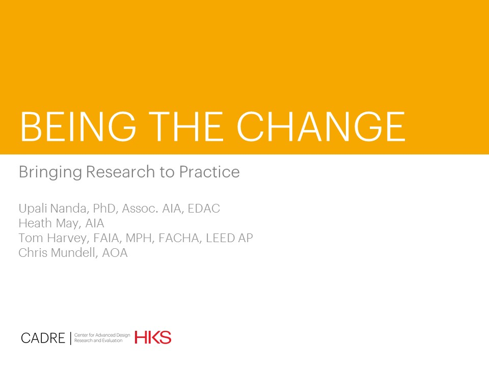 Being the Change: Bringing Research to Practice    Upali Nanda, Heath May, Tom Harvey, and Chris Mundell  Environmental Design Research Association (EDRA)