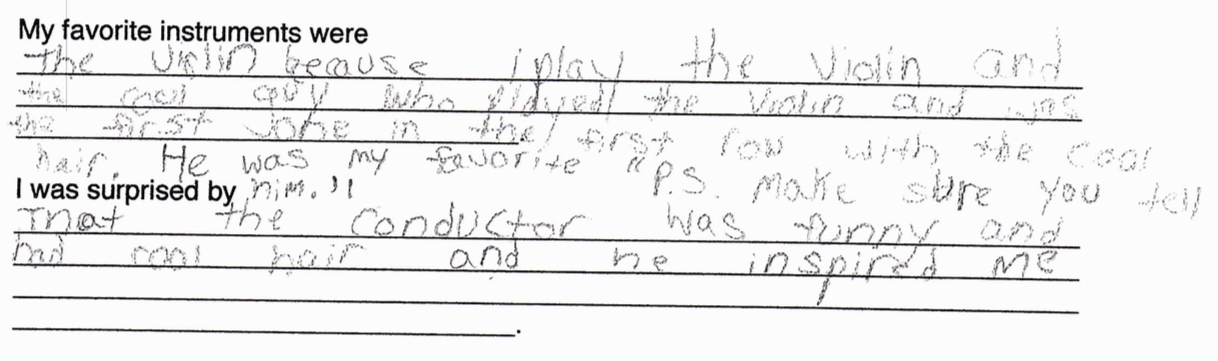 """""""My favorite part was the violin because I play the violin, and the cool guy who played the violin, and was the first one, in the first row with the cool hair, he was my favorite. P.S. Make sure you tell him.""""  """"I was surprised that the conductor was funny and had cool hair, and he inspired me"""""""
