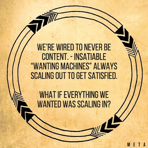 "We're wired to never be content. - Insatiable, ""wanting machines"" always scaling out to get satisfied.  What if everything we wanted was scaling in? . .  #meta #findyourmeta #inmyelement  #scalingin #wantingmachine #2019"