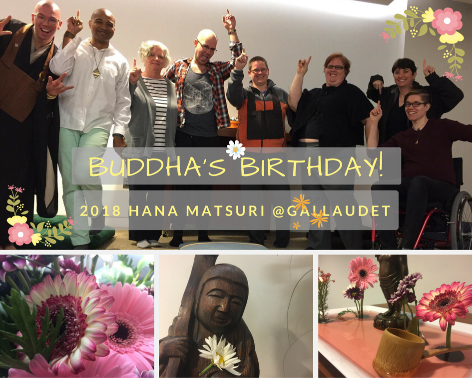 """Image description: A composite image of four pictures;a group shot of 8 NBZ Sangha members posing with one hand pointed up and one hand pointed down, they are a variety of gender expressions, races, ages and abilities. A picture of pink and white flowers closer up, a picture of NBZ's statue of Monju Bosatsu holding a daisy. A picture of the Hana Mido, with pink water and a bamboo dipper. Overlaid over the composite image, """"Buddha's Birthday! 2018 Hana Matsuri @Gallaudet"""" surrounded by flowers."""