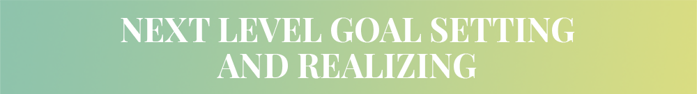 Next Level Goal Setting and Realizing.png
