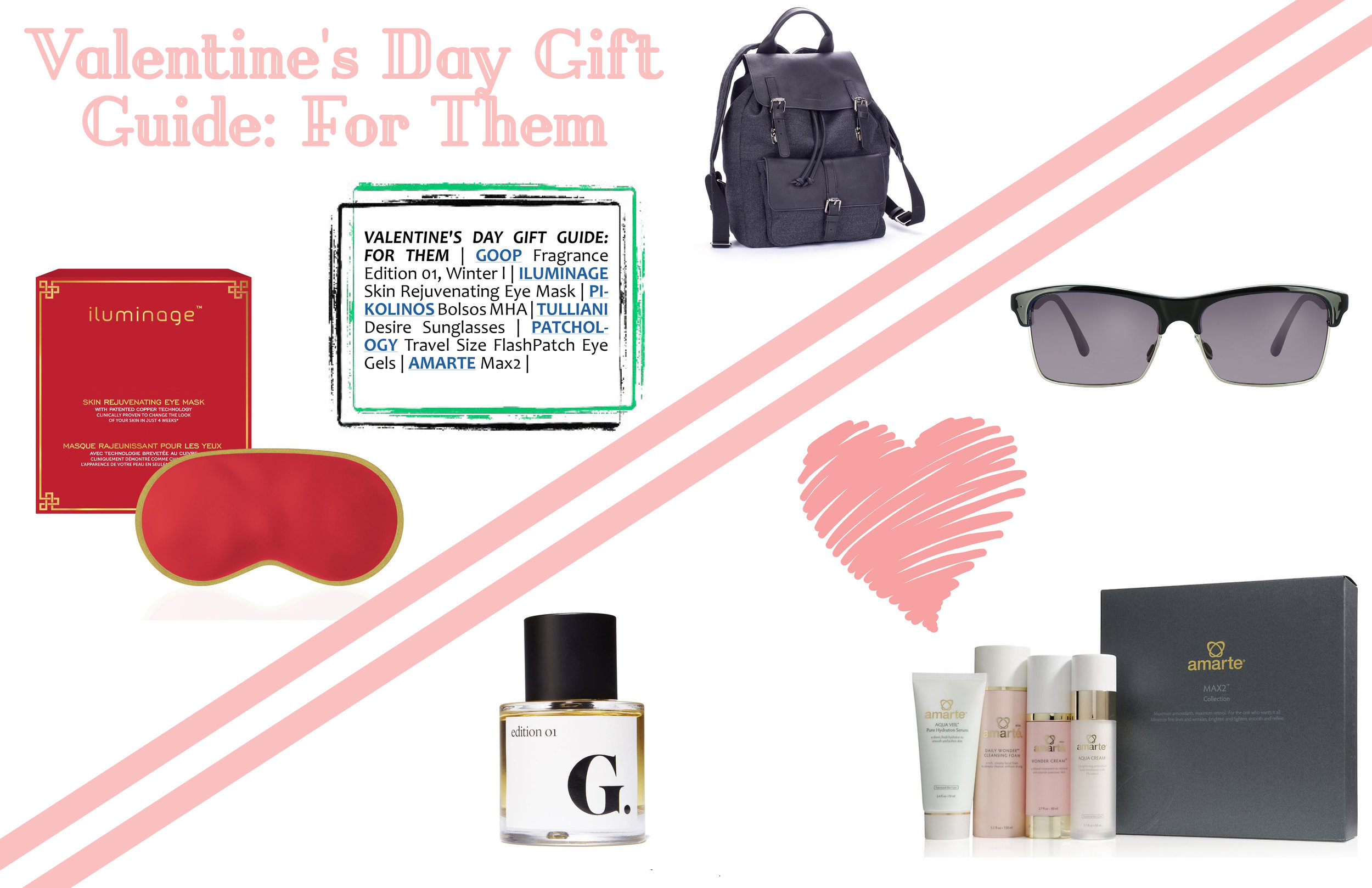 VALENTINE'S DAY GIFT GUIDE: FOR THEM   |   GOOP   Fragrance Edition 01, Winter l |   ILUMINAGE    Skin Rejuvenating Eye Mask |   PIKOLINOS   Bolsos MHA |   TULLIANI   Desire Sunglasses |   AMARTE   Max2 |