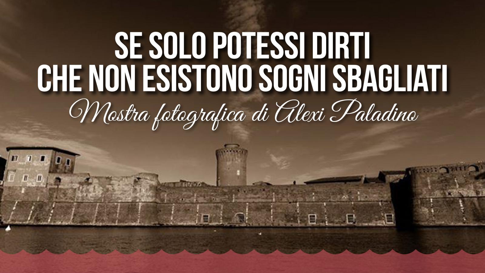 1 July / 8 August 2016, Livorno, Se Solo Potessi DIrti Che Non Esistono Sogni Sbagliati.