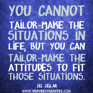 positive-quotes-You-cannot-tailor-make-the-situations-in-life-but-you-can-tailor-make-the-attitudes-to-fit-those-situations.-300x300