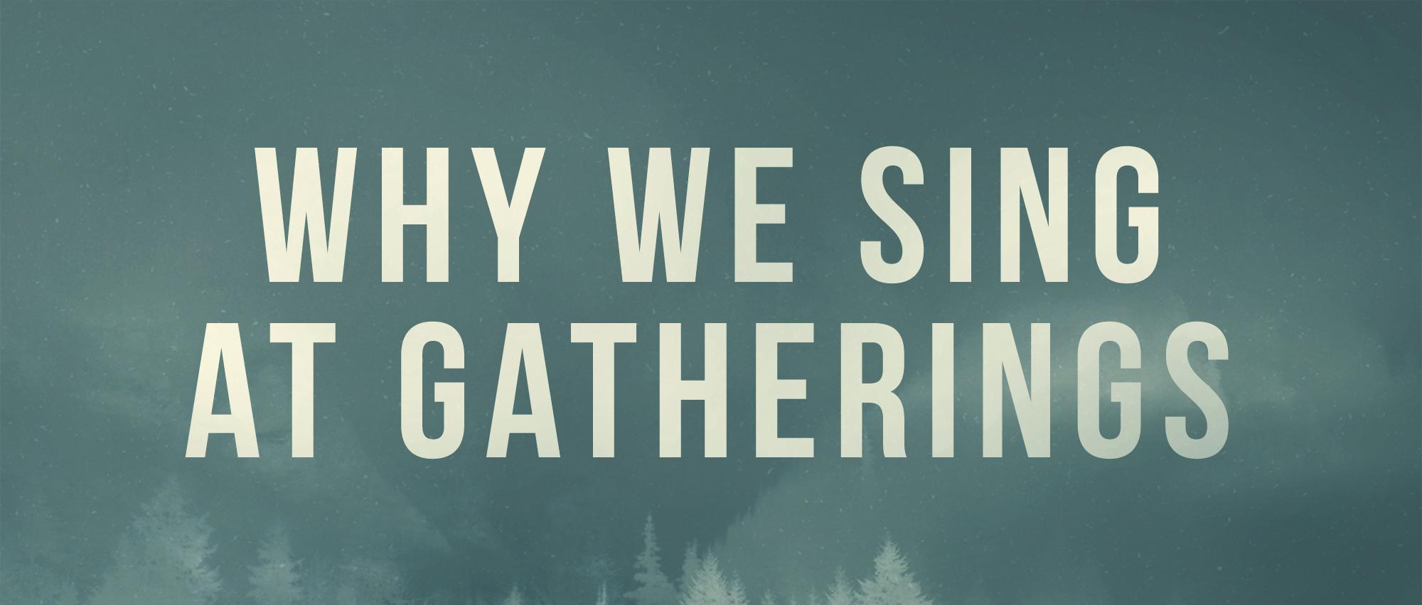 Why we sing at Gatherings.jpg