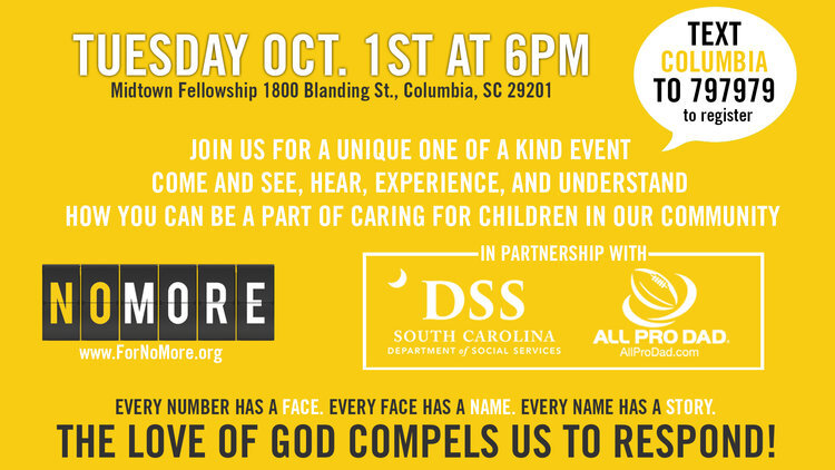 We are so excited to host the NOMORE Orphans Experience in tandem with our Serve the City partnership with DSS!  The  NOMORE Orphans Experience  brings awareness and education to connect you to the need to care for orphaned and at-risk children in our community. Join us at  1800 Blanding Street  on  October 1st  at  6pm  for this free event to find out how you can take steps to responding to God's calling for us to care for children in need in our city.