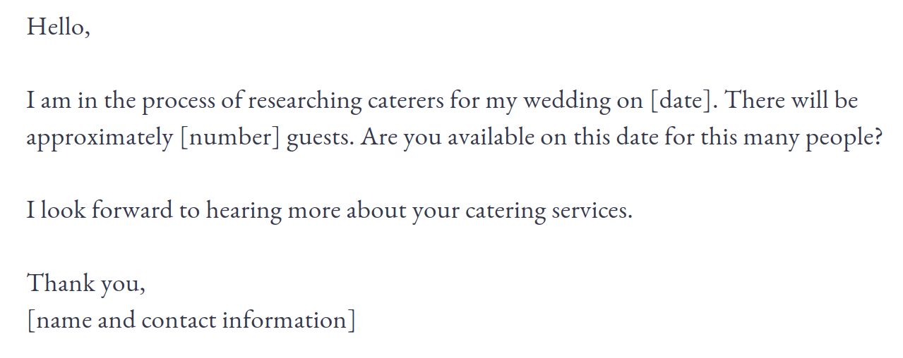 Here is an email template to help you streamline this step of the process. You can copy and past to send out in your first round of caterer inquiry emails.