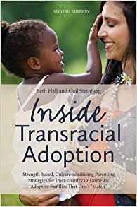 Inside Transracial AdoptionBy Beth Hall, Gail Steinberg - Is transracial adoption a positive choice for kids? How can children gain their new families without losing their birth heritage? How can parents best support their children after placement? Transracial adoption is a lifelong journey, complex and challenging. But it can work well for kids and families if parents acknowledge that race and adoption matter and educate themselves to meet the challenges ahead. This book is designed to support transracial adoptive parents in their lifelong learning process.