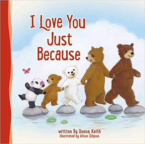 I Love You Just BecauseBy Donna Keith - I Love You Just Because will help little ones understand their parents' love for them and that it doesn't have to be earned. With playful artwork and the same friendly bear family you already know and love from Donna Keith's first two books—I Love You All the Same and I Love You Even When—the sweet story of this book will touch you and your family and will remind you that family members love each other...just because.