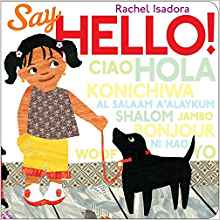Say Hello by Rachel Isadora - Carmelita loves to greet everyone in her colorful neighborhood. There are people from so many different cultures! They all like to say hello too, so now Carmelita can say hello in Spanish, English, French, Japanese, and many other languages. And her dog, Manny? Well, he seems to understand everyone, and gives a happy
