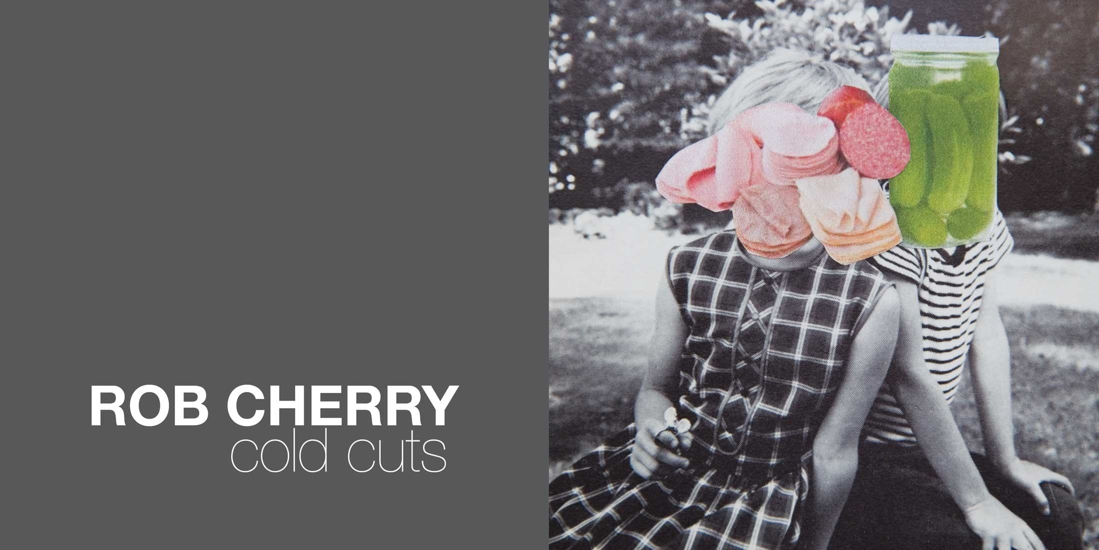 Rob Cherry    Now available from the gallery:  Cold Cuts , 28 page catalogue