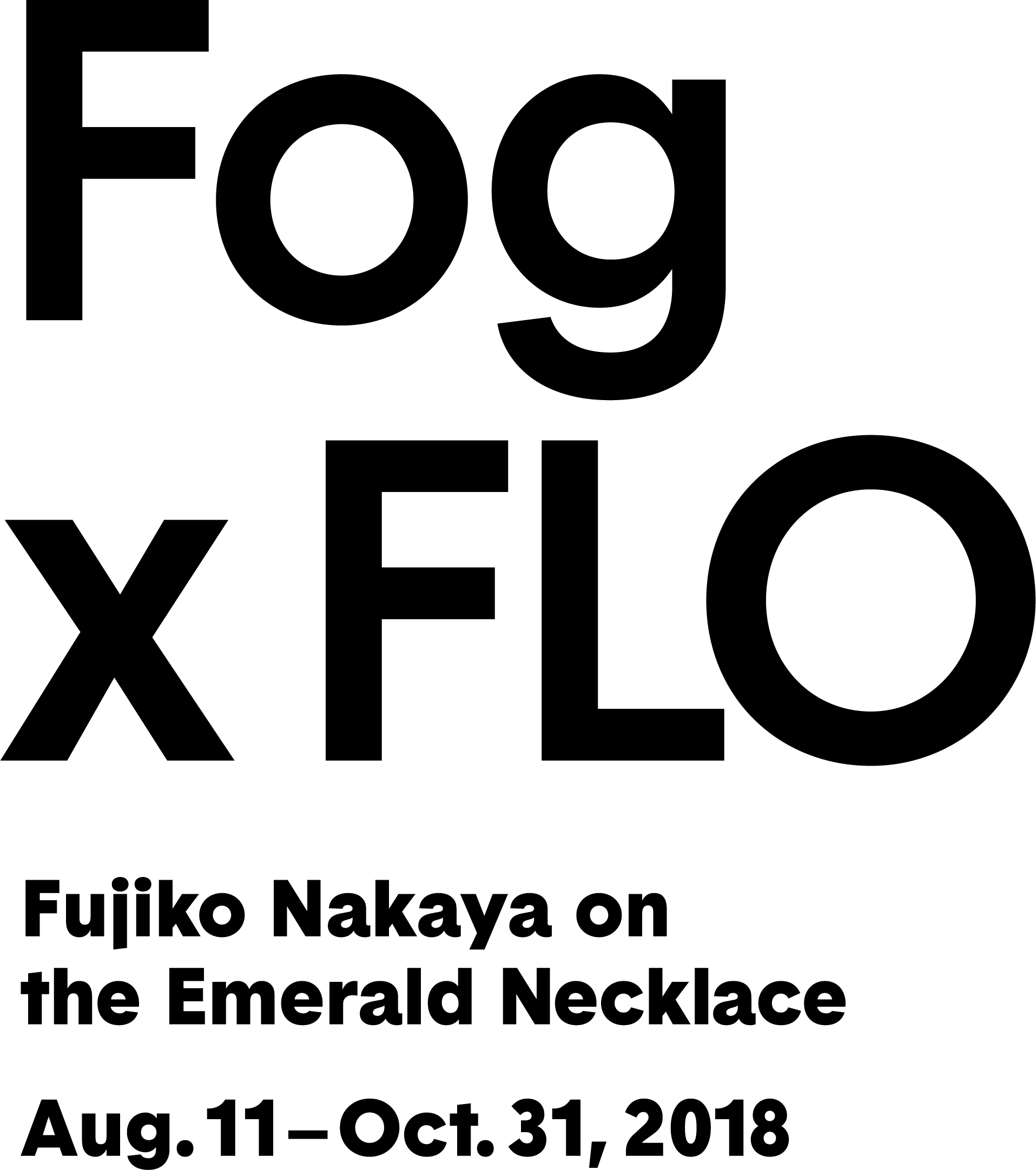 "In  Fog x FLO , artist Fujiko Nakaya responds to the landmarked waterways and landscapes designed by  Frederick Law Olmsted (FLO)  .  Nakaya's ""climate responsive,"" shape-shifting, pure water forms invite visitors to immerse themselves in the art, experience nature anew, and appreciate the vital role of the Emerald Necklace in Boston's history, present, and future. Organized by the Emerald Necklace Conservancy with curator Jen Mergel, This public art presentation is on view every day and several times an hour from 8am to 8pm, from August 11 through October 31. To learn more about Fog x FLO, visit   www.emeraldnecklace.org ."