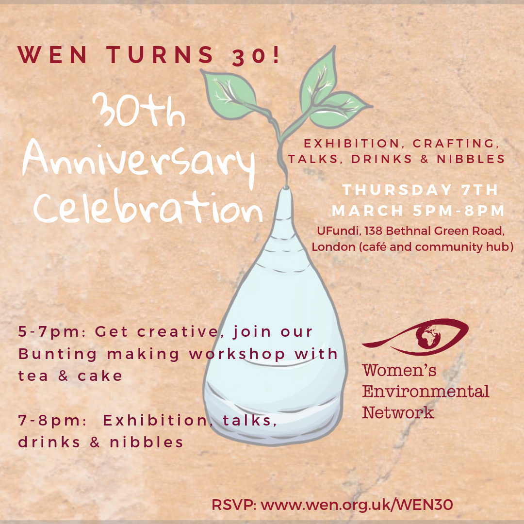 "Come and help us celebrate 30 years of Women's Environmental Network and International Women's Day  Exhibition, craftism, drinks & nibbles  Get creative! - We will be creating a ""collaborative bunting"", to showcase the great work of WEN and the people and organisation that share our values.  Throughout the event we will be exhibiting archive photos and artworks celebrating WEN's diverse work.   Timings:   5-7pm – Bunting Workshop with complimentary tea (other beverages and snacks will be available to purchase) and exhibition  7-8pm - Talk, drinks and nibbles and exhibition.  Please note that you can come for just the workshop or the drinks or for the whole event. Please select the appropriate ticket, so we can plan for catering.  Not a member?  Join here"