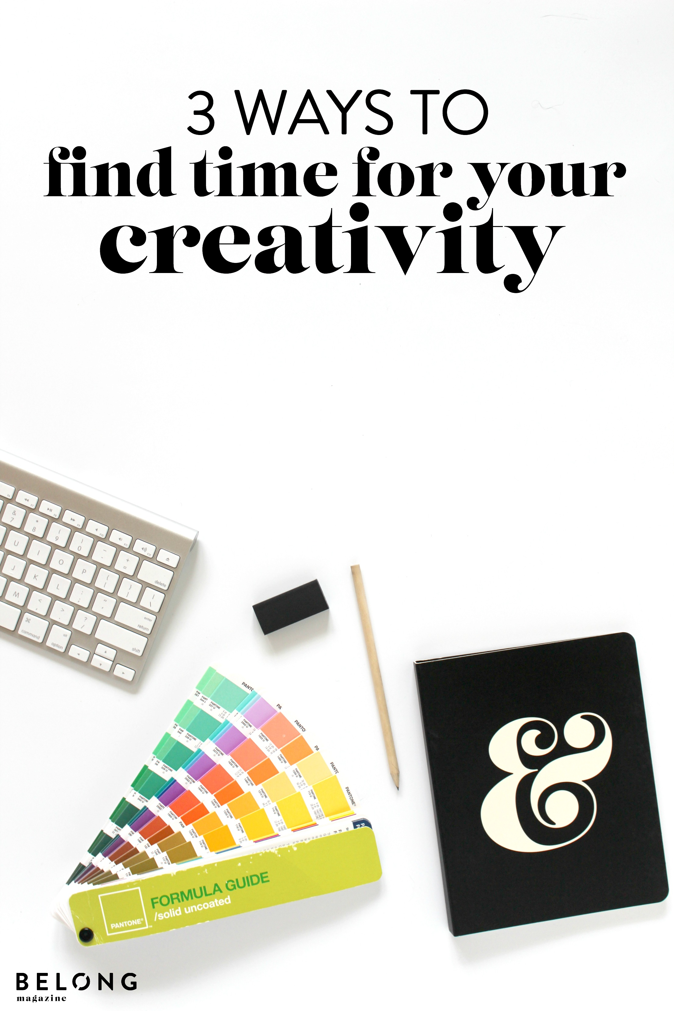 3 ways to find time for your creativity and how this benefits your business - belong magazine blog