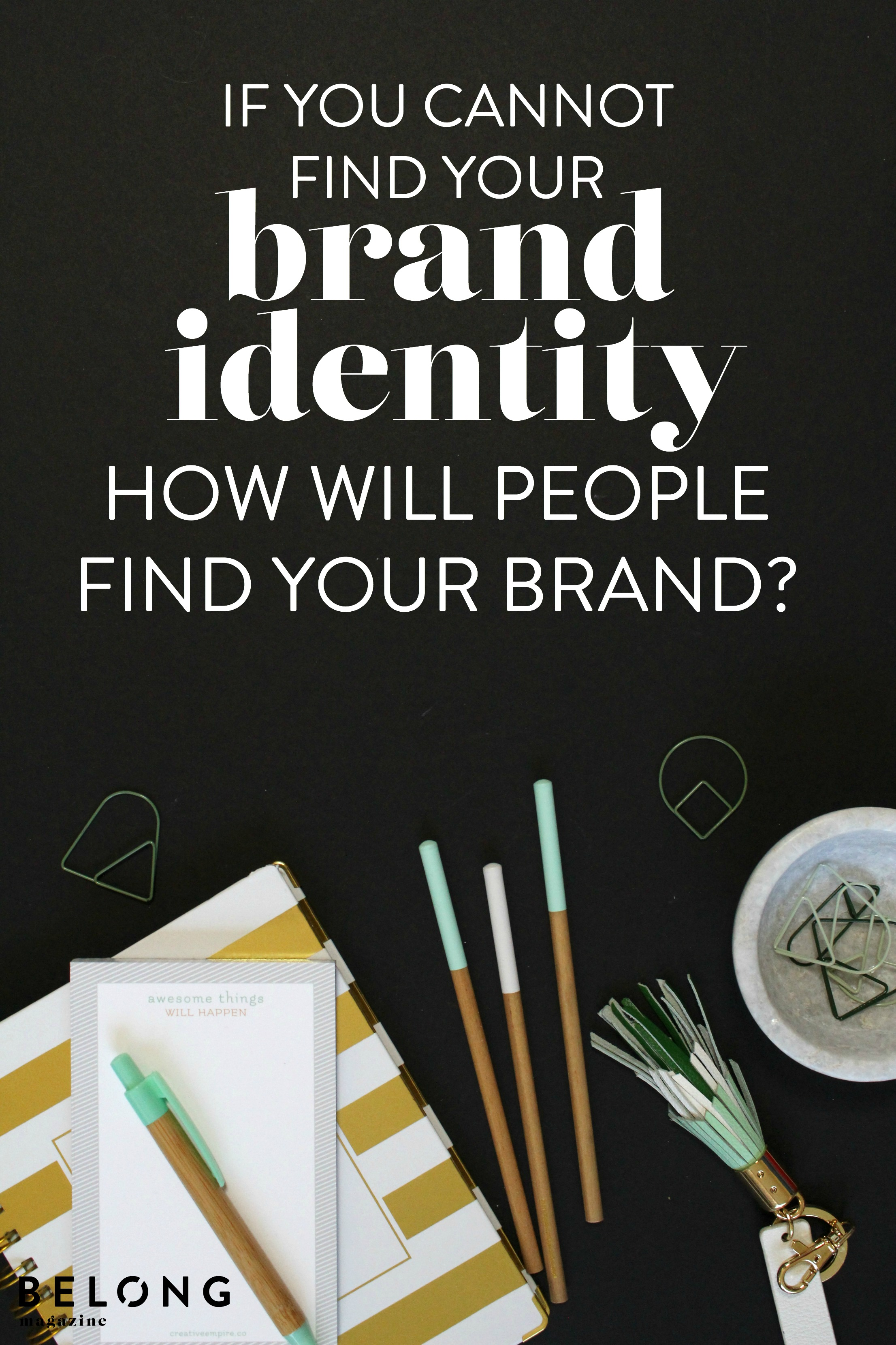if you cannot find your brand identity, how will people find your brand - belong magazine blog - female entrepreneurs, lady boss, women in business, small business branding