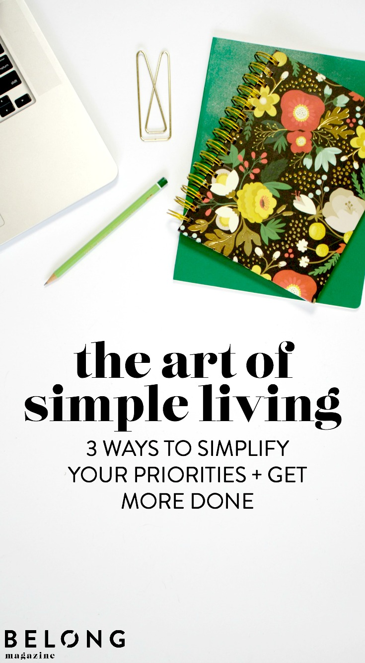 The art of simple living - 3 ways to simplify your priorities and get more done with Simply Liv & Co. - belong magazine blog for female entrepreneurs, creatives, women in business